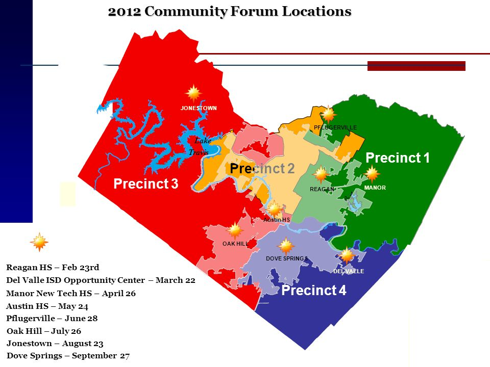 2012 Community Forum Locations Reagan HS – Feb 23rd Manor New Tech HS – April 26 Del Valle ISD Opportunity Center – March 22 Oak Hill – July 26 Pflugerville – June 28 Jonestown – August 23 Dove Springs – September 27 Austin HS – May 24 Precinct 1 Precinct 4 Precinct 2 Precinct 3 Lake Travis Decker Lake PFLUGERVILLE OAK HILL DEL VALLE JONESTOWN Austin HS REAGAN MANOR DOVE SPRINGS