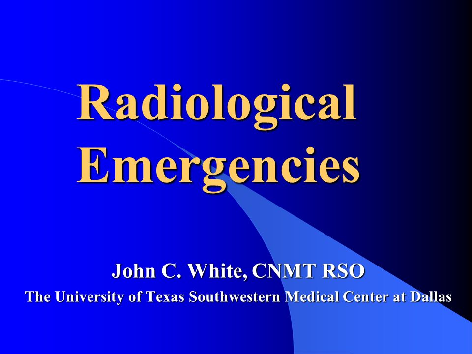 Radiological Emergencies John C. White, CNMT RSO The University of Texas Southwestern Medical Center at Dallas