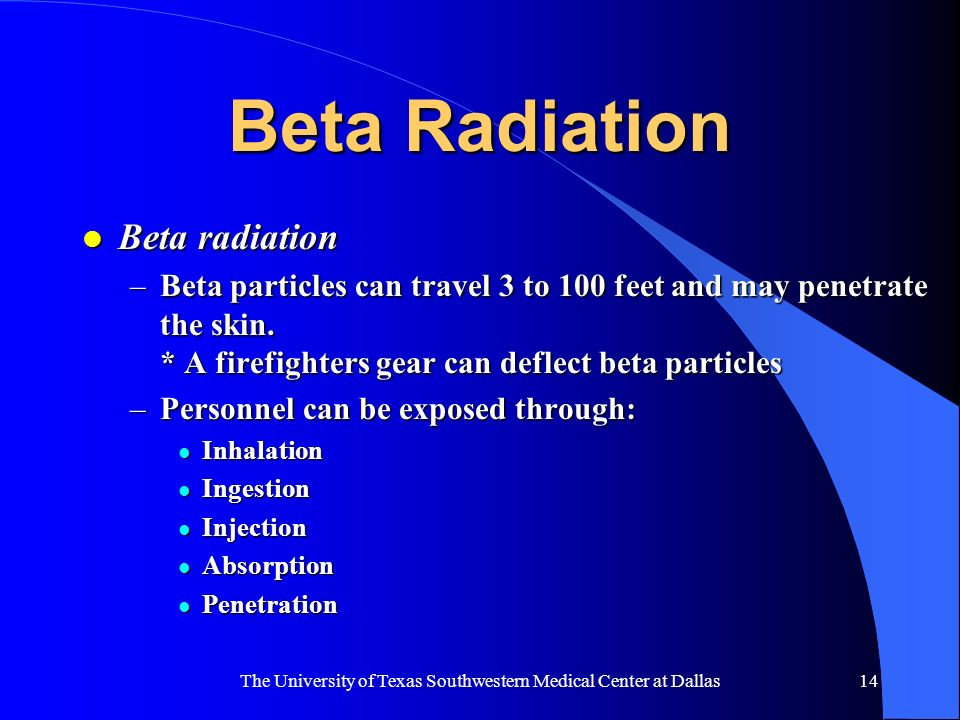 The University of Texas Southwestern Medical Center at Dallas14 Beta Radiation l Beta radiation –Beta particles can travel 3 to 100 feet and may penet