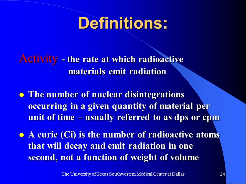 The University of Texas Southwestern Medical Center at Dallas24 Definitions: Activity - the rate at which radioactive materials emit radiation l The n