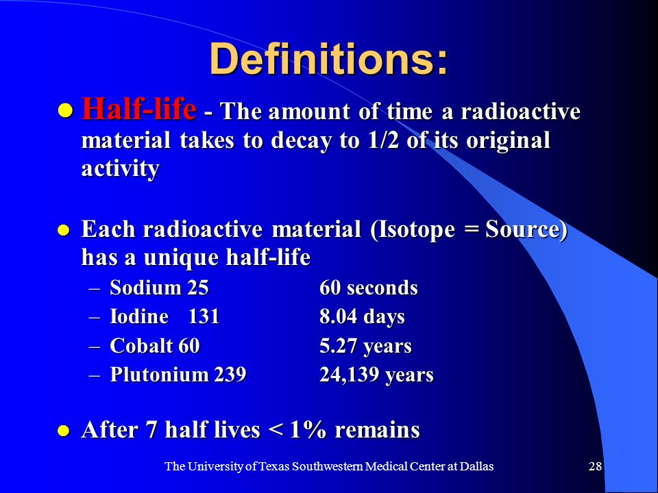 The University of Texas Southwestern Medical Center at Dallas28 Definitions: l Half-life - The amount of time a radioactive material takes to decay to