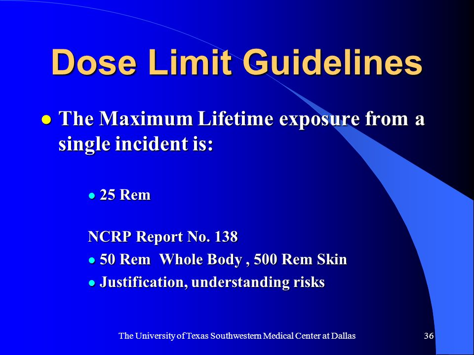 The University of Texas Southwestern Medical Center at Dallas36 Dose Limit Guidelines l The Maximum Lifetime exposure from a single incident is: l 25