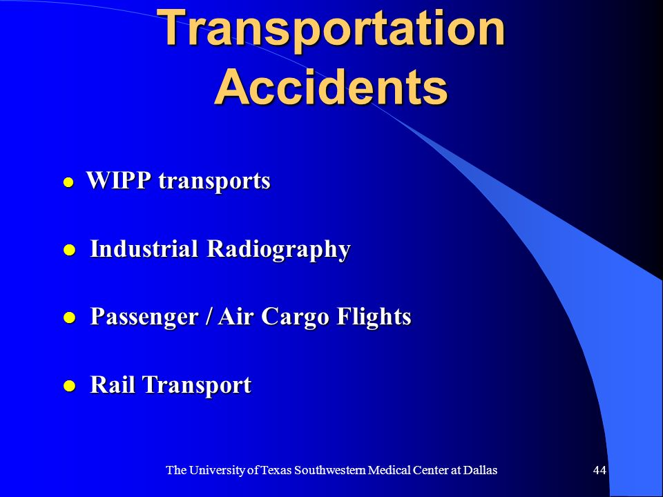 The University of Texas Southwestern Medical Center at Dallas44 Transportation Accidents l WIPP transports l Industrial Radiography l Passenger / Air
