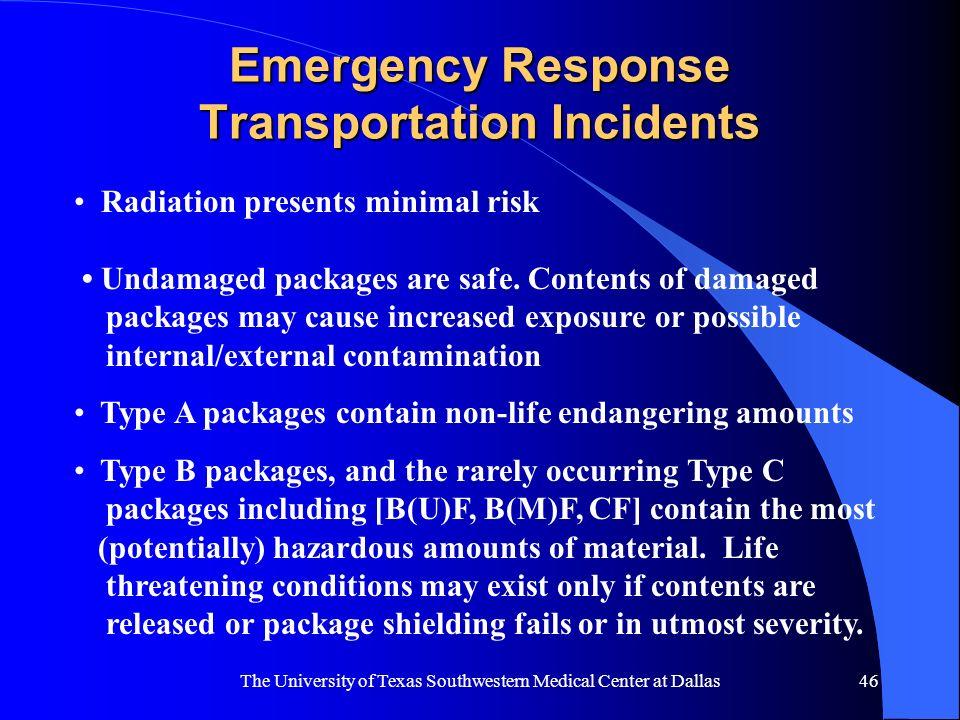 The University of Texas Southwestern Medical Center at Dallas46 Emergency Response Transportation Incidents Radiation presents minimal risk Undamaged