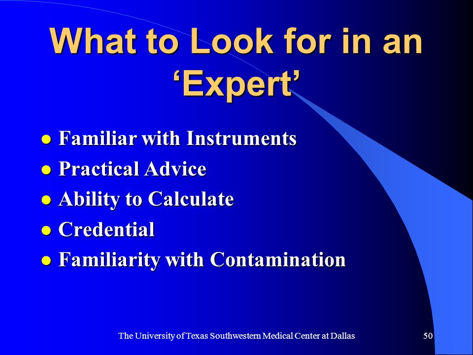 The University of Texas Southwestern Medical Center at Dallas50 What to Look for in an Expert l Familiar with Instruments l Practical Advice l Ability