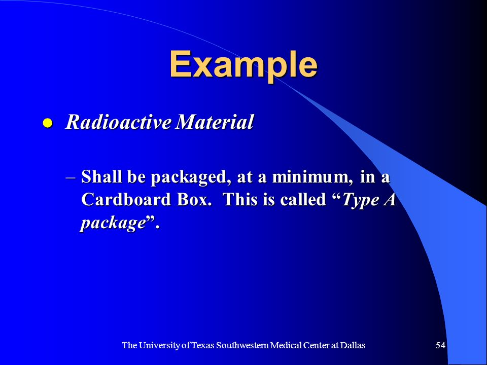 The University of Texas Southwestern Medical Center at Dallas54 Example l Radioactive Material l Radioactive Material –Shall be packaged, at a minimum