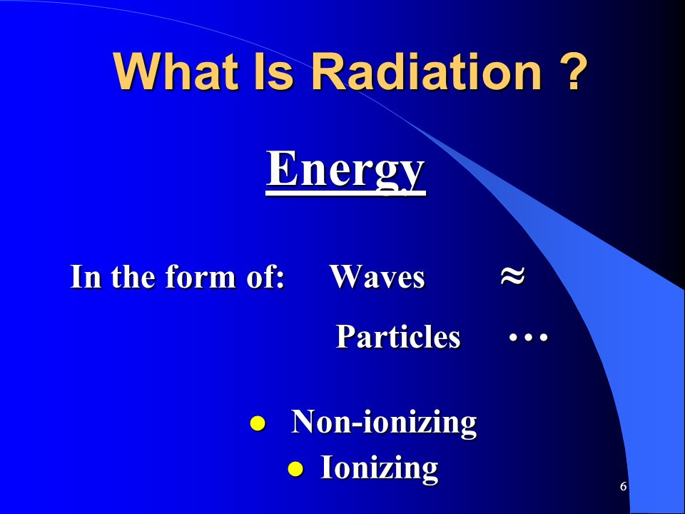 6 What Is Radiation ? In the form of: Waves In the form of: Waves Particles … Particles … l Non-ionizing l Ionizing Energy