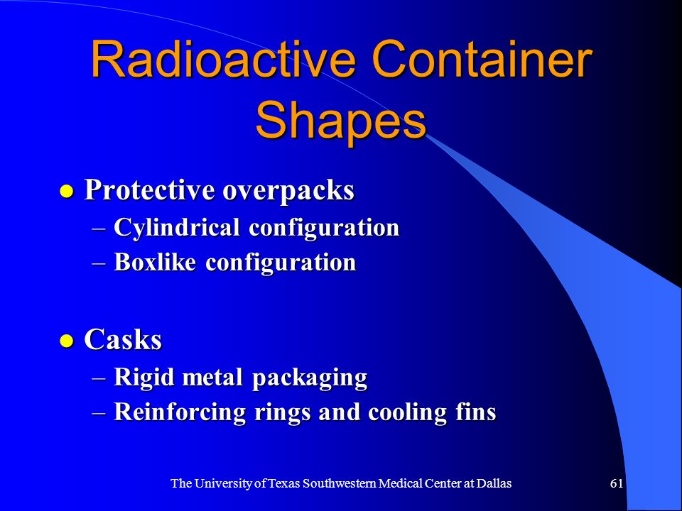 The University of Texas Southwestern Medical Center at Dallas61 Radioactive Container Shapes l Protective overpacks –Cylindrical configuration –Boxlik