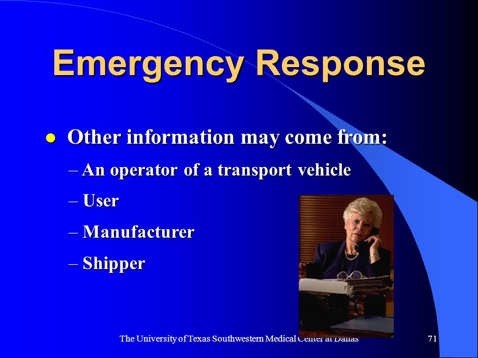 The University of Texas Southwestern Medical Center at Dallas71 Emergency Response l Other information may come from: – An operator of a transport veh
