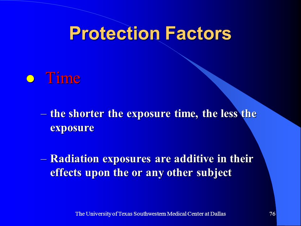 The University of Texas Southwestern Medical Center at Dallas76 Protection Factors l Time –the shorter the exposure time, the less the exposure –Radia