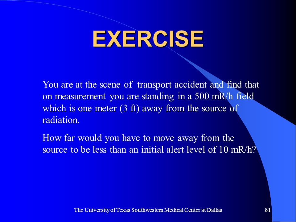 The University of Texas Southwestern Medical Center at Dallas81 EXERCISE You are at the scene of transport accident and find that on measurement you a