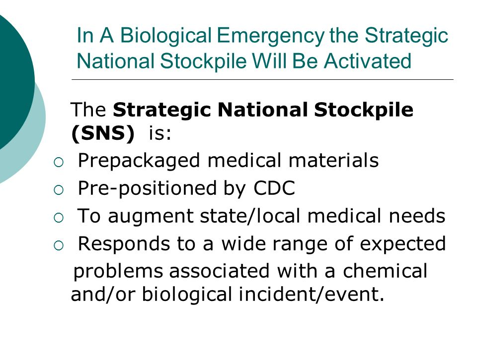 In A Biological Emergency the Strategic National Stockpile Will Be Activated The Strategic National Stockpile (SNS) is: Prepackaged medical materials Pre-positioned by CDC To augment state/local medical needs Responds to a wide range of expected problems associated with a chemical and/or biological incident/event.