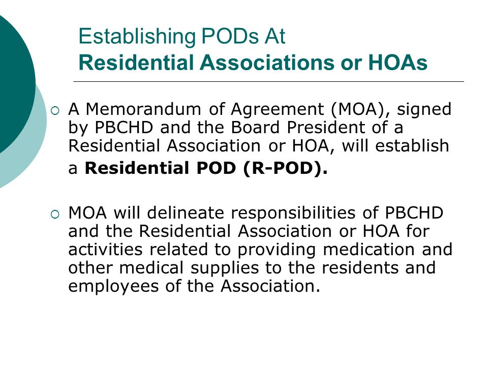 Establishing PODs At Residential Associations or HOAs A Memorandum of Agreement (MOA), signed by PBCHD and the Board President of a Residential Association or HOA, will establish a Residential POD (R-POD).