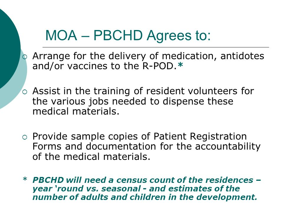 MOA – PBCHD Agrees to: Arrange for the delivery of medication, antidotes and/or vaccines to the R-POD.* Assist in the training of resident volunteers for the various jobs needed to dispense these medical materials.