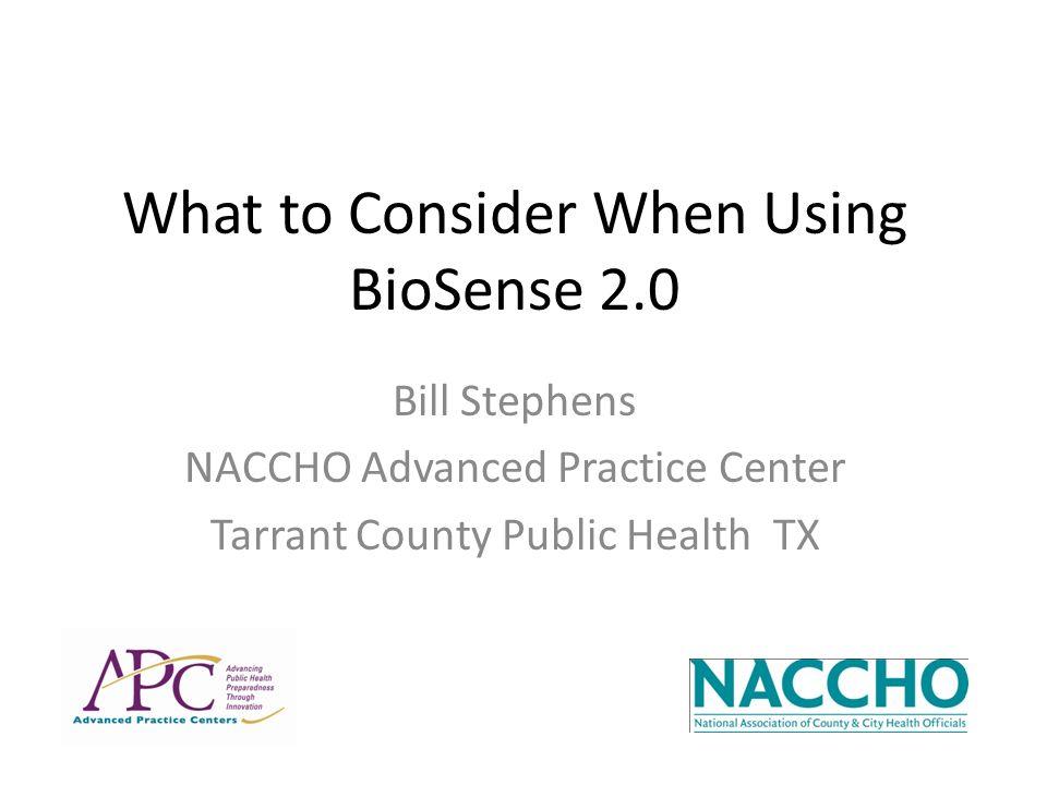 What to Consider When Using BioSense 2.0 Bill Stephens NACCHO Advanced Practice Center Tarrant County Public Health TX
