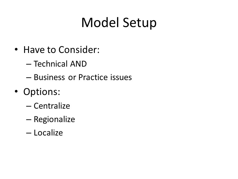 Model Setup Have to Consider: – Technical AND – Business or Practice issues Options: – Centralize – Regionalize – Localize