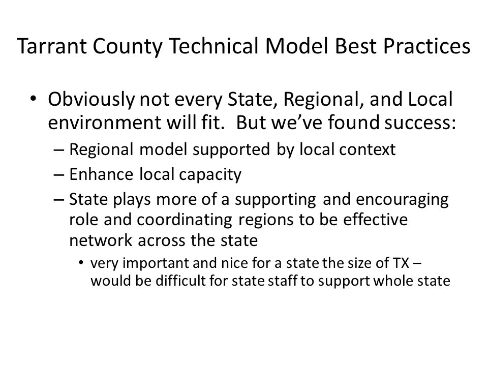 Tarrant County Technical Model Best Practices Obviously not every State, Regional, and Local environment will fit. But weve found success: – Regional