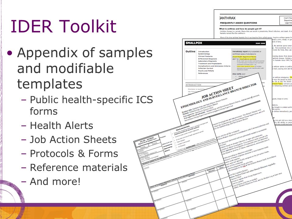 IDER Toolkit Appendix of samples and modifiable templates –Public health-specific ICS forms –Health Alerts –Job Action Sheets –Protocols & Forms –Reference materials –And more!