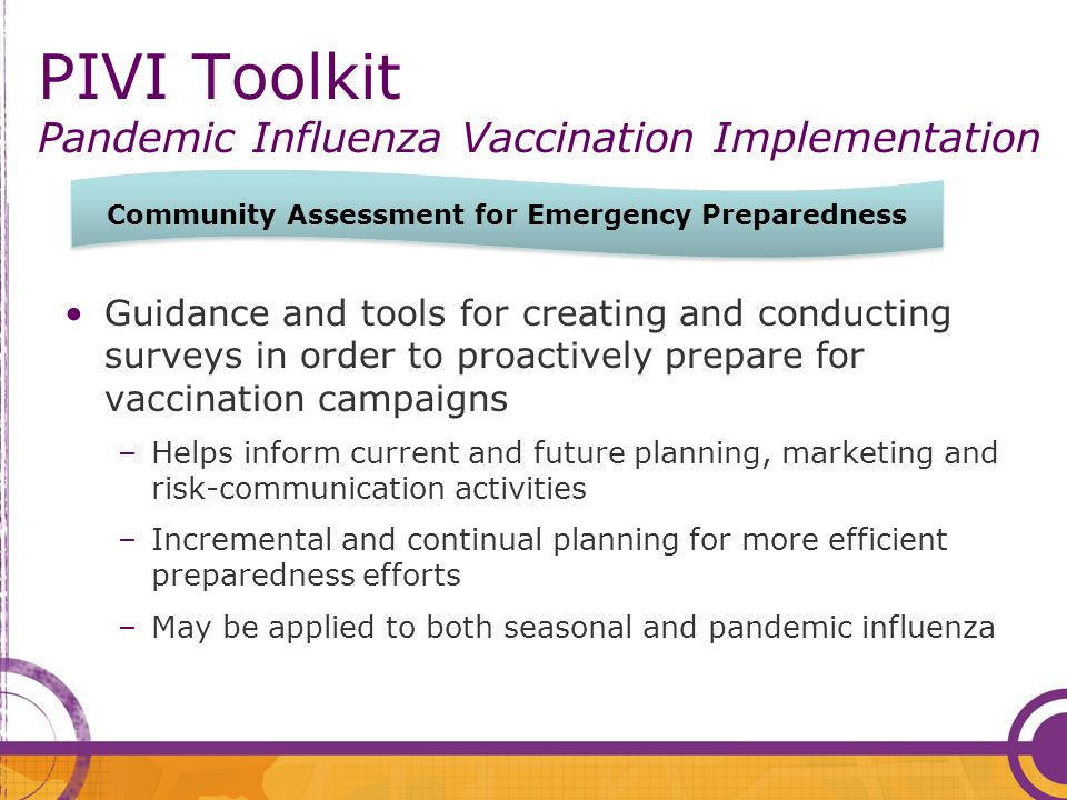 PIVI Toolkit Pandemic Influenza Vaccination Implementation Guidance and tools for creating and conducting surveys in order to proactively prepare for vaccination campaigns –Helps inform current and future planning, marketing and risk-communication activities –Incremental and continual planning for more efficient preparedness efforts –May be applied to both seasonal and pandemic influenza Community Assessment for Emergency Preparedness