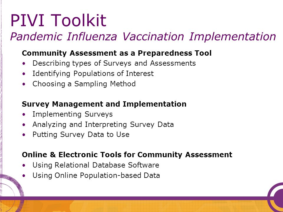 PIVI Toolkit Pandemic Influenza Vaccination Implementation Community Assessment as a Preparedness Tool Describing types of Surveys and Assessments Identifying Populations of Interest Choosing a Sampling Method Survey Management and Implementation Implementing Surveys Analyzing and Interpreting Survey Data Putting Survey Data to Use Online & Electronic Tools for Community Assessment Using Relational Database Software Using Online Population-based Data