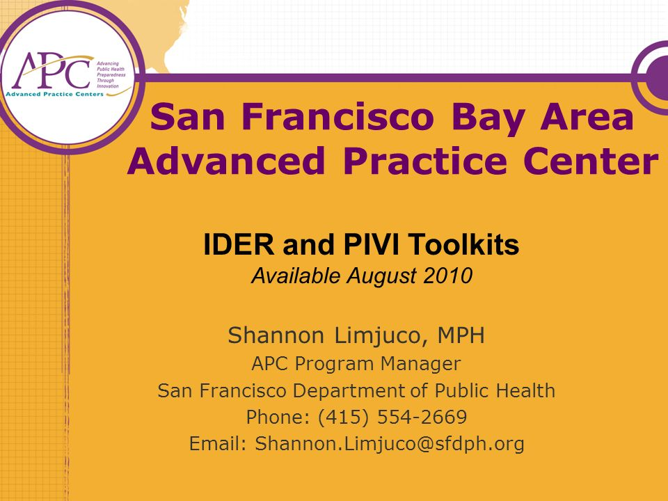 San Francisco Bay Area Advanced Practice Center Shannon Limjuco, MPH APC Program Manager San Francisco Department of Public Health Phone: (415) 554-2669 Email: Shannon.Limjuco@sfdph.org IDER and PIVI Toolkits Available August 2010