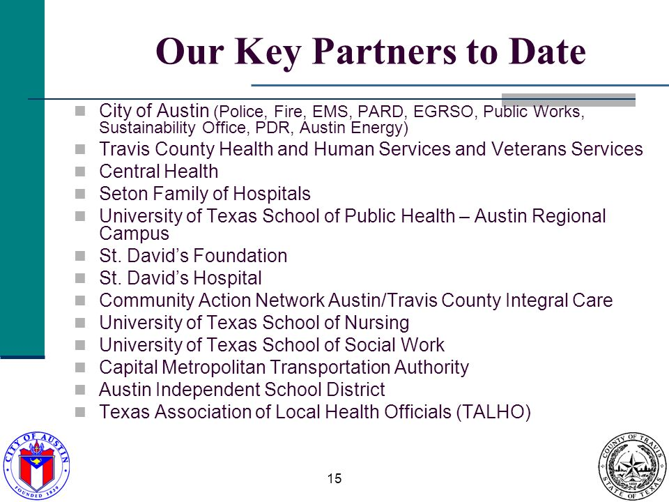 15 Our Key Partners to Date City of Austin (Police, Fire, EMS, PARD, EGRSO, Public Works, Sustainability Office, PDR, Austin Energy) Travis County Health and Human Services and Veterans Services Central Health Seton Family of Hospitals University of Texas School of Public Health – Austin Regional Campus St.