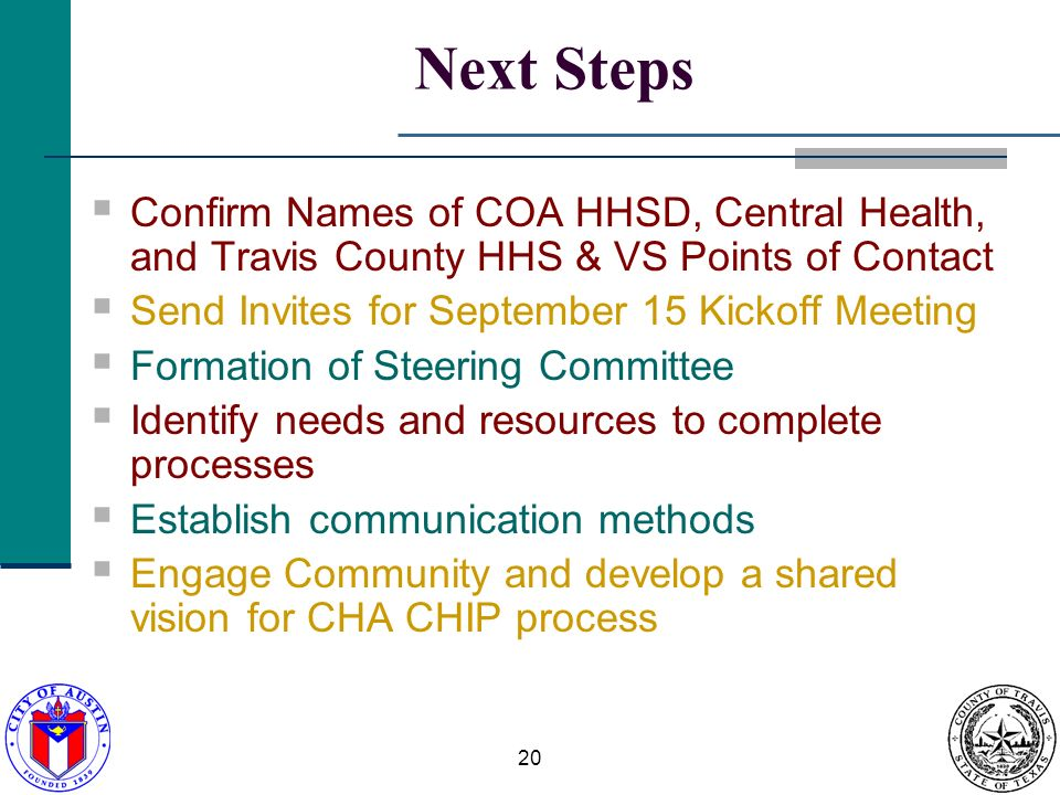 20 Next Steps Confirm Names of COA HHSD, Central Health, and Travis County HHS & VS Points of Contact Send Invites for September 15 Kickoff Meeting Formation of Steering Committee Identify needs and resources to complete processes Establish communication methods Engage Community and develop a shared vision for CHA CHIP process