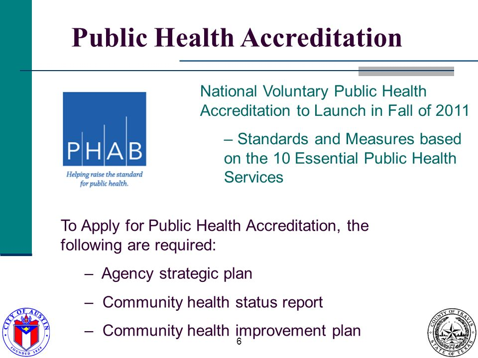 6 Public Health Accreditation National Voluntary Public Health Accreditation to Launch in Fall of 2011 – Standards and Measures based on the 10 Essential Public Health Services To Apply for Public Health Accreditation, the following are required: – Agency strategic plan – Community health status report – Community health improvement plan