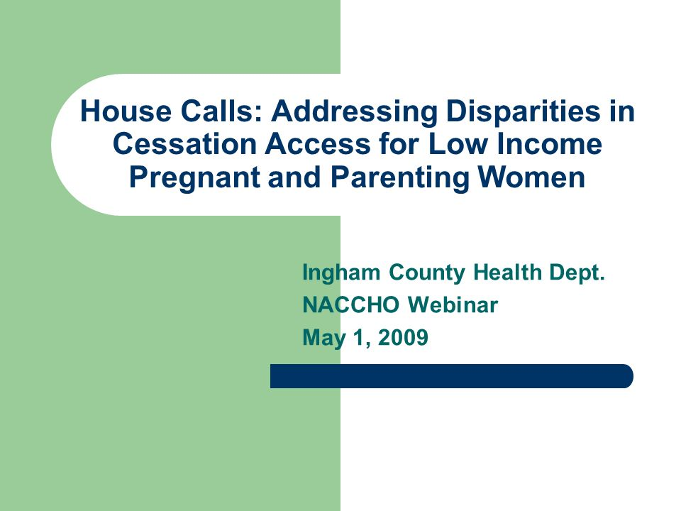 House Calls: Addressing Disparities in Cessation Access for Low Income Pregnant and Parenting Women Ingham County Health Dept.
