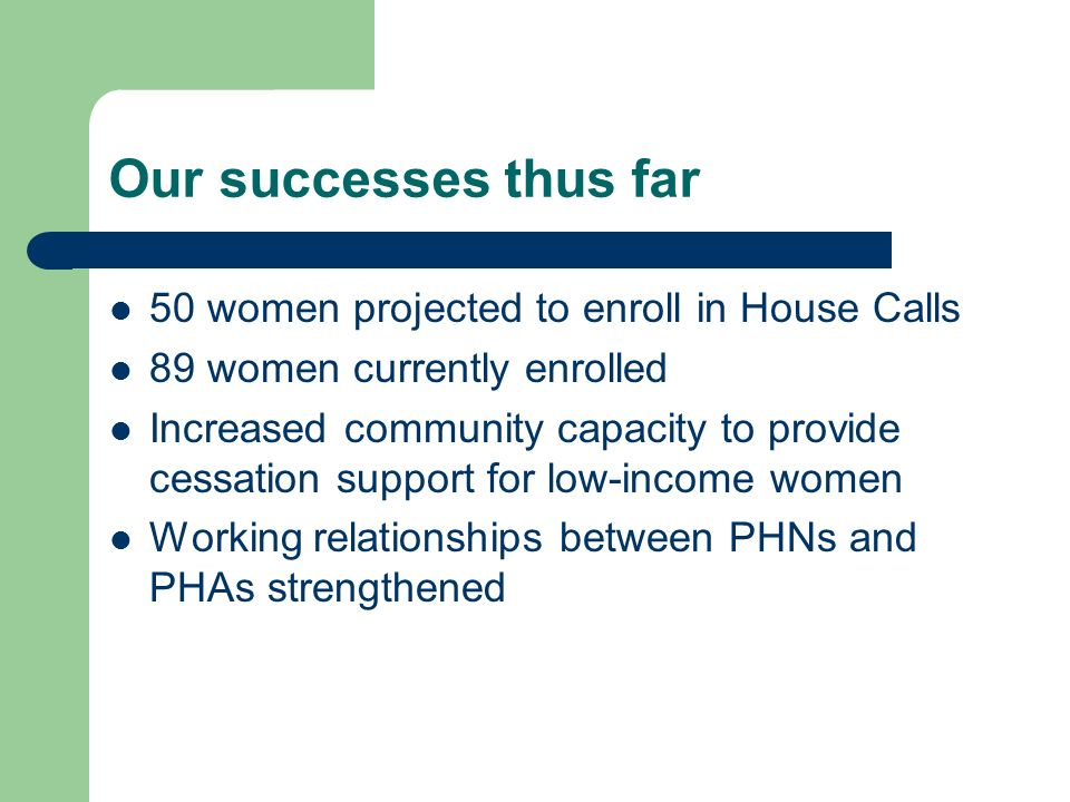 Our successes thus far 50 women projected to enroll in House Calls 89 women currently enrolled Increased community capacity to provide cessation support for low-income women Working relationships between PHNs and PHAs strengthened