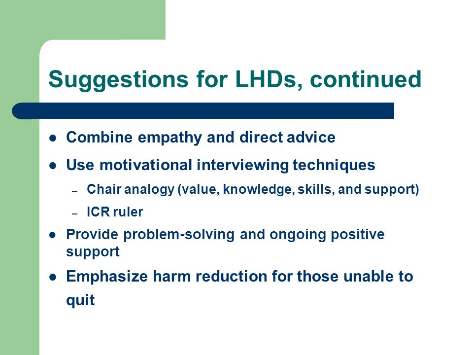 Suggestions for LHDs, continued Combine empathy and direct advice Use motivational interviewing techniques – Chair analogy (value, knowledge, skills, and support) – ICR ruler Provide problem-solving and ongoing positive support Emphasize harm reduction for those unable to quit