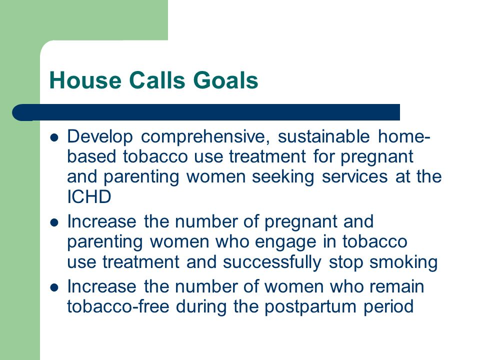House Calls Goals Develop comprehensive, sustainable home- based tobacco use treatment for pregnant and parenting women seeking services at the ICHD Increase the number of pregnant and parenting women who engage in tobacco use treatment and successfully stop smoking Increase the number of women who remain tobacco-free during the postpartum period