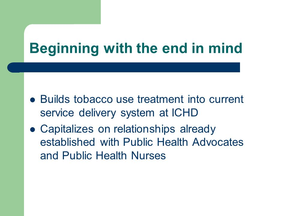 Beginning with the end in mind Builds tobacco use treatment into current service delivery system at ICHD Capitalizes on relationships already established with Public Health Advocates and Public Health Nurses