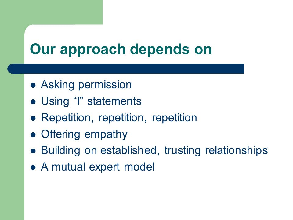 Our approach depends on Asking permission Using I statements Repetition, repetition, repetition Offering empathy Building on established, trusting rel