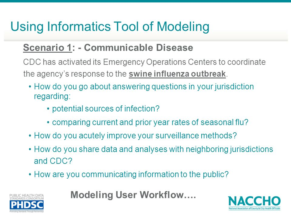 Using Informatics Tool of Modeling Scenario 1: - Communicable Disease CDC has activated its Emergency Operations Centers to coordinate the agencys response to the swine influenza outbreak.