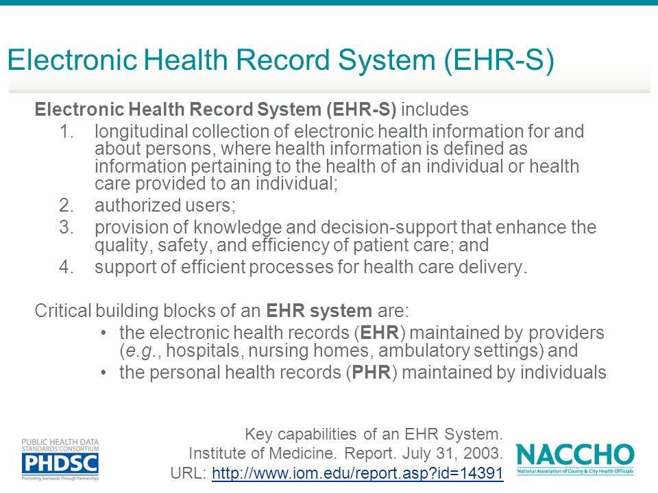 Electronic Health Record System (EHR-S) Electronic Health Record System (EHR-S) includes 1.longitudinal collection of electronic health information for and about persons, where health information is defined as information pertaining to the health of an individual or health care provided to an individual; 2.authorized users; 3.provision of knowledge and decision-support that enhance the quality, safety, and efficiency of patient care; and 4.support of efficient processes for health care delivery.