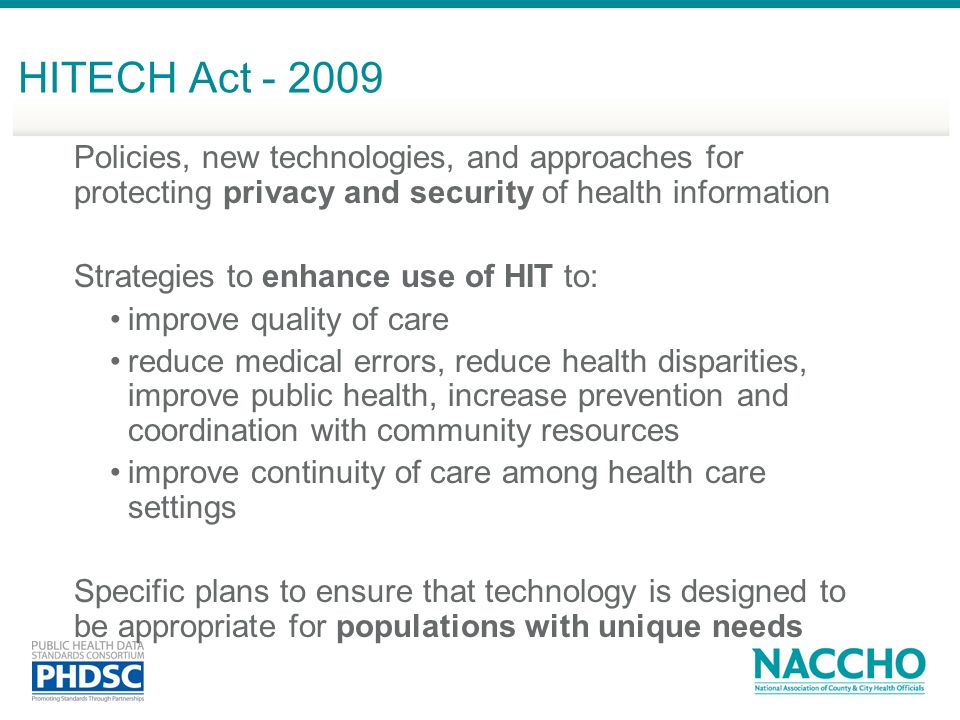 HITECH Act - 2009 Policies, new technologies, and approaches for protecting privacy and security of health information Strategies to enhance use of HIT to: improve quality of care reduce medical errors, reduce health disparities, improve public health, increase prevention and coordination with community resources improve continuity of care among health care settings Specific plans to ensure that technology is designed to be appropriate for populations with unique needs