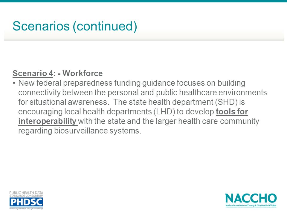 Scenarios (continued) Scenario 4: - Workforce New federal preparedness funding guidance focuses on building connectivity between the personal and public healthcare environments for situational awareness.