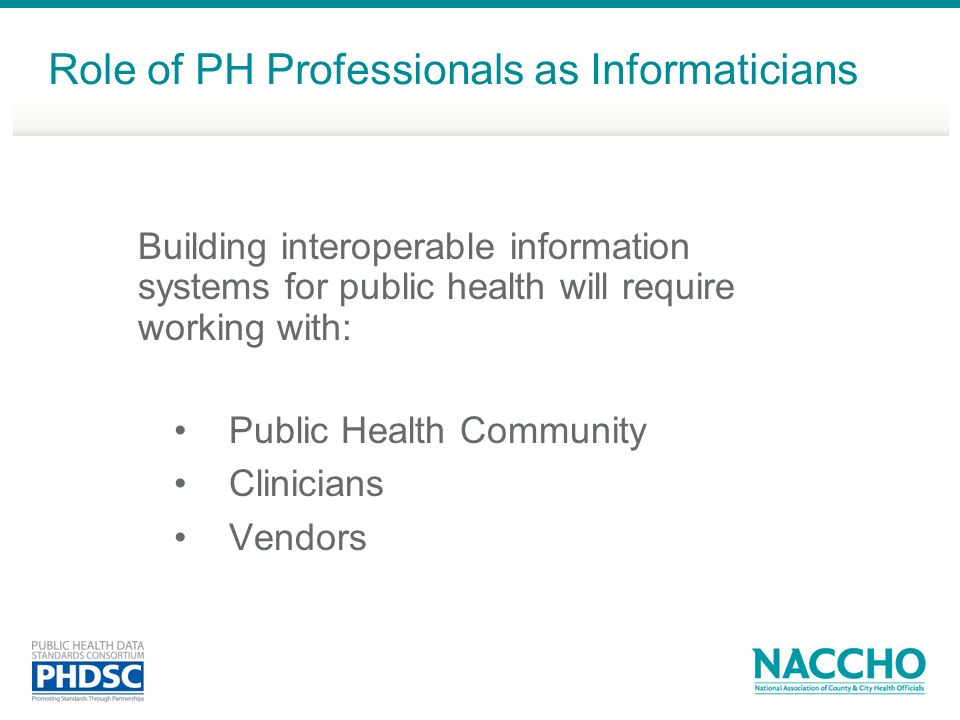 Building interoperable information systems for public health will require working with: Public Health Community Clinicians Vendors Role of PH Professionals as Informaticians