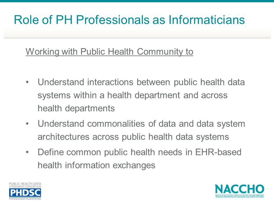 Working with Public Health Community to Understand interactions between public health data systems within a health department and across health departments Understand commonalities of data and data system architectures across public health data systems Define common public health needs in EHR-based health information exchanges Role of PH Professionals as Informaticians