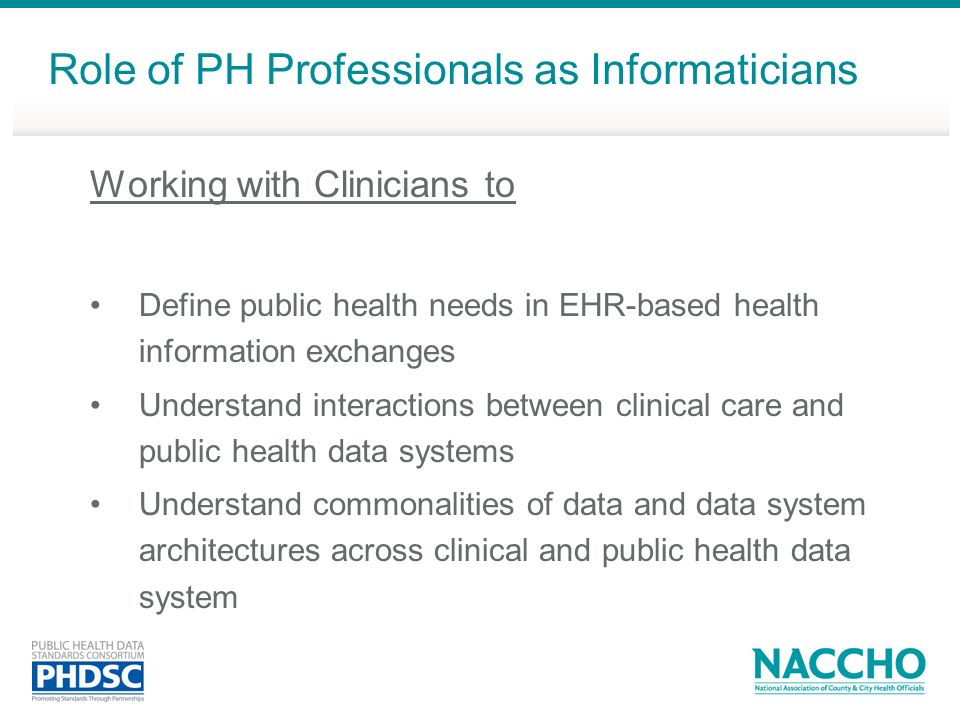Working with Clinicians to Define public health needs in EHR-based health information exchanges Understand interactions between clinical care and public health data systems Understand commonalities of data and data system architectures across clinical and public health data system Role of PH Professionals as Informaticians