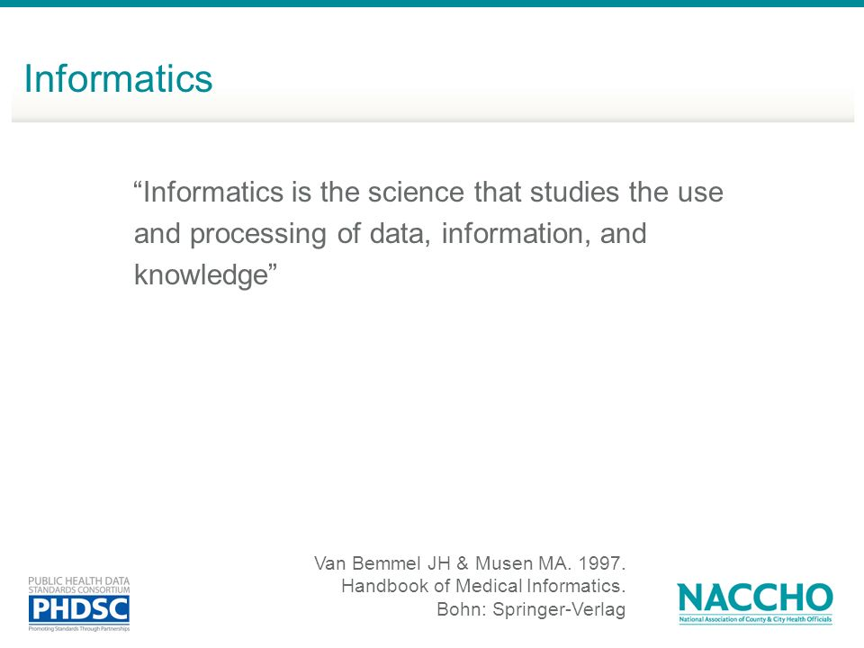 Informatics is the science that studies the use and processing of data, information, and knowledge Van Bemmel JH & Musen MA. 1997. Handbook of Medical