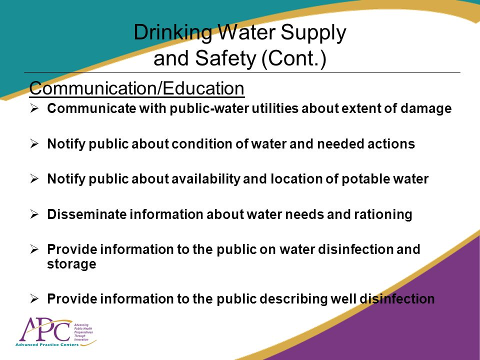 Drinking Water Supply and Safety (Cont.) Communication/Education Communicate with public-water utilities about extent of damage Notify public about condition of water and needed actions Notify public about availability and location of potable water Disseminate information about water needs and rationing Provide information to the public on water disinfection and storage Provide information to the public describing well disinfection