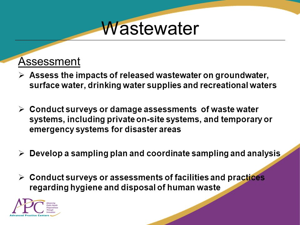 Wastewater Assessment Assess the impacts of released wastewater on groundwater, surface water, drinking water supplies and recreational waters Conduct surveys or damage assessments of waste water systems, including private on-site systems, and temporary or emergency systems for disaster areas Develop a sampling plan and coordinate sampling and analysis Conduct surveys or assessments of facilities and practices regarding hygiene and disposal of human waste
