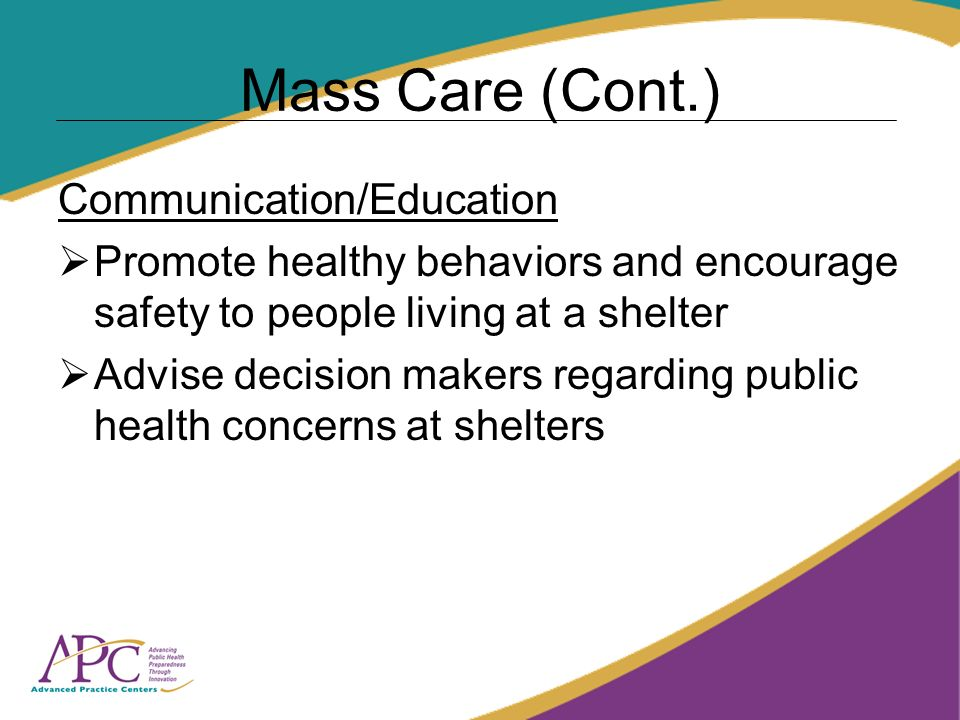 Mass Care (Cont.) Communication/Education Promote healthy behaviors and encourage safety to people living at a shelter Advise decision makers regarding public health concerns at shelters