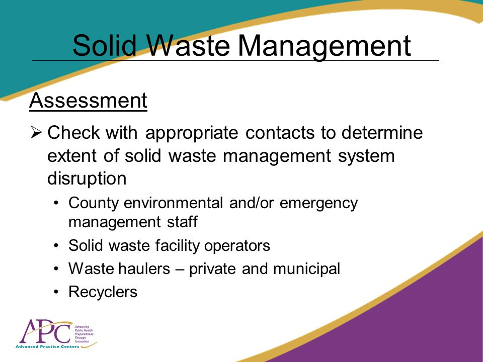Solid Waste Management Assessment Check with appropriate contacts to determine extent of solid waste management system disruption County environmental and/or emergency management staff Solid waste facility operators Waste haulers – private and municipal Recyclers
