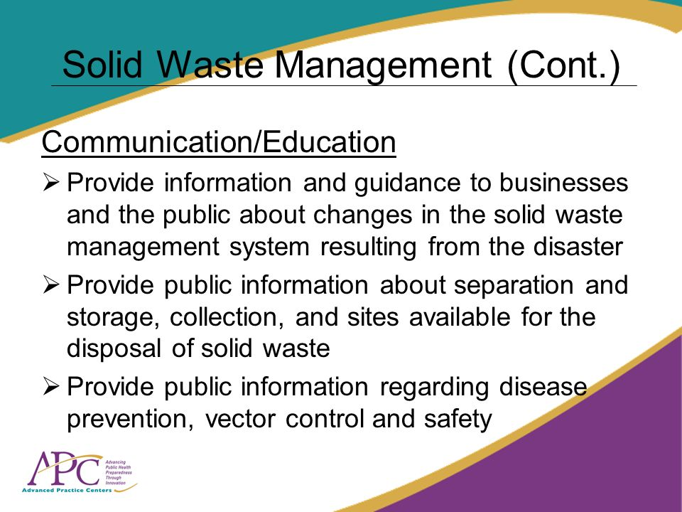 Solid Waste Management (Cont.) Communication/Education Provide information and guidance to businesses and the public about changes in the solid waste management system resulting from the disaster Provide public information about separation and storage, collection, and sites available for the disposal of solid waste Provide public information regarding disease prevention, vector control and safety