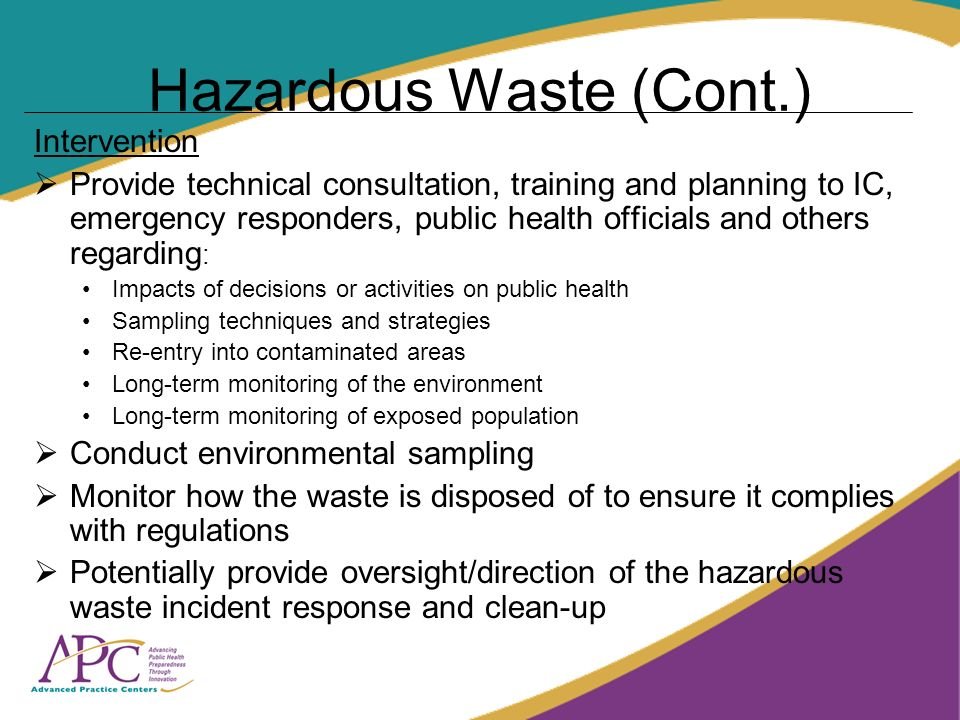 Hazardous Waste (Cont.) Intervention Provide technical consultation, training and planning to IC, emergency responders, public health officials and others regarding : Impacts of decisions or activities on public health Sampling techniques and strategies Re-entry into contaminated areas Long-term monitoring of the environment Long-term monitoring of exposed population Conduct environmental sampling Monitor how the waste is disposed of to ensure it complies with regulations Potentially provide oversight/direction of the hazardous waste incident response and clean-up