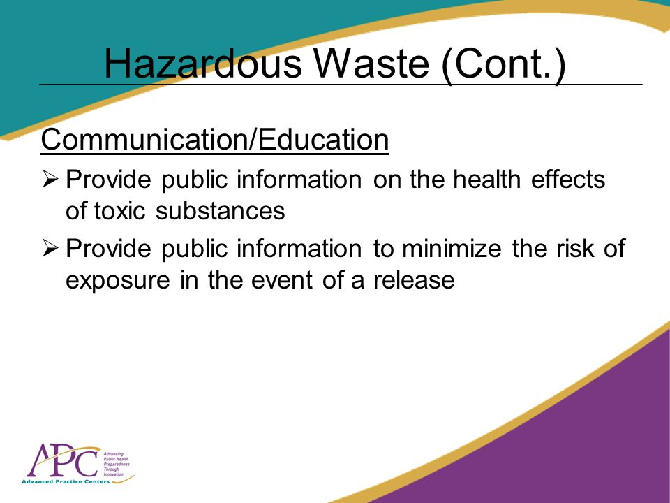 Hazardous Waste (Cont.) Communication/Education Provide public information on the health effects of toxic substances Provide public information to minimize the risk of exposure in the event of a release