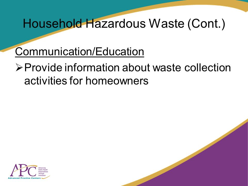 Household Hazardous Waste (Cont.) Communication/Education Provide information about waste collection activities for homeowners